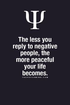 the less you reply to negative people, the more peaceful your life becomes