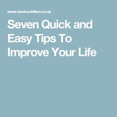 Seven Quick and Easy Tips To Improve Your Life