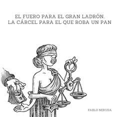 El fuero para el gran ladrón,la cárcel para el que roba un pan.  Pablo Neruda