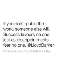 """Success is not a """"fan"""" of any """"one"""" person. """"Yours"""" is what you've worked for. In the same breath, disappointments aren't afraid to show up at the doors of those who don't do their parts. They aren't fearful. They will come to those whose failure to work essentially invited them. What you didn't put in the time and energy to earn will not be yours. It's not about what other people are doing; it's about what you are doing. So, remember this: if success is what you desire, do your part and do…"""