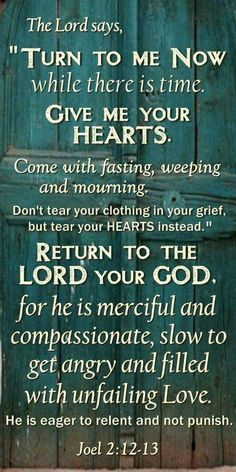 """†♥ ✞ ♥† That is why the Lord says, """"Turn to me now, while there is time. Give me your hearts. Come with fasting, weeping, and mourning. Don't tear your clothing in your grief, but tear your hearts instead."""" Return to the Lord your God, for he is merciful and compassionate, slow to get angry and filled with unfailing love. He is eager to relent and not punish. {Joel 2_12-13} †♥ ✞ ♥†"""