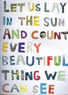 Let us lay in the sun and count every beautiful thing we can see.