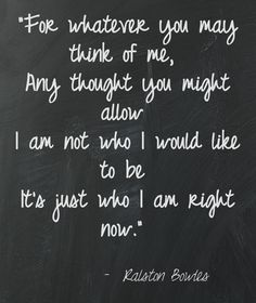 """""""For whatever you may think of me,   Any thought you might allow  I am not who I would like to be  It's just who I am right now."""""""