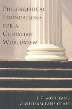 Philosophical Foundations for a Christian Worldview by J.P. Moreland, William Lane Craig