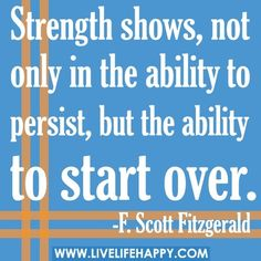 Strength shows, not only the ability to persist, but the ability to start over - F. Scott Fitzgerald