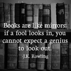 """Books are like mirrors: if a food looks in, you cannot expect a genius to look out."" J.K. Rowling"