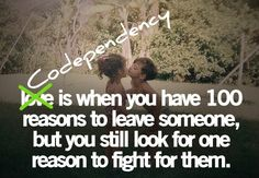 It's not love, it's codependency! When someone loves you, they don't give you 100 reasons to leave!