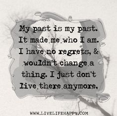 My past is my past. It made me who I am. I have no regrets, and wouldn't change a thing. I just don't live there anymore. by deeplifequotes, via Flickr