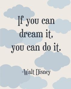 If you can dream it. You can do it. - Walt Disney. Believe this. Go for your dreams and don't look back.