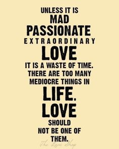 There are too many mediocre things in life. Love should not be one of them...