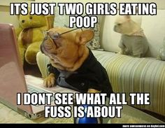 It is just two girls eating poop