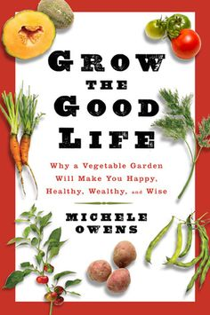 Why a vegetable garden will make you happy, healthy, wealthy...and wise.