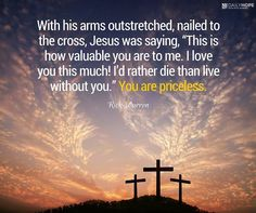 "With his arms outstretched, nailed to the cross, Jesus was saying, ""This is how valuable you are to me. I love you this much! I'd rather die than live without you."" You are priceless. I Have This Hope, Ill Always Love You, Hope Love, Love You So Much, My Love, Rick Warren Quotes, Pastor Rick Warren, The Daniel Plan, My Jesus"