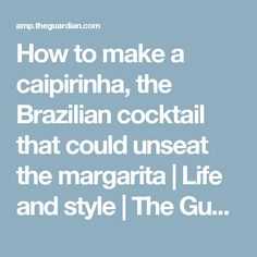 How to make a caipirinha, the Brazilian cocktail that could unseat the margarita | Life and style | The Guardian