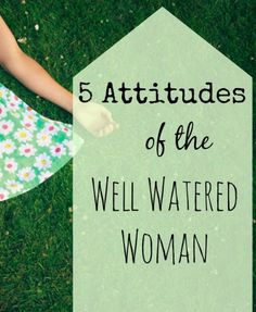5 Attitudes of the Well Watered Woman. Good article. Things we need to remember.