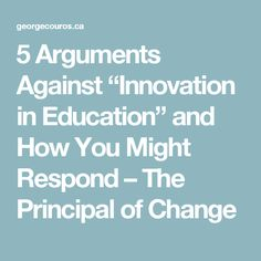 """5 Arguments Against """"Innovation in Education"""" and How You Might Respond – The Principal of Change"""
