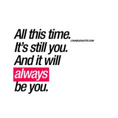 """All this time. It's still you. And it will always be you."" 