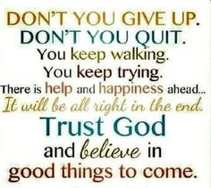 dont quit or give up. it will be ok in the end. trust god and believe in good things to come