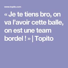 «Je te tiens bro, on va l'avoir cette balle, on est une team bordel !»   Topito
