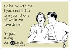 It'd be ok with me if you decided to turn your phone off while we have dinner I'm just saying...