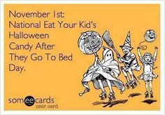 Just a reminder:  November 1st: National Eat Your Kid's Halloween Candy After They Go To Bed Day.
