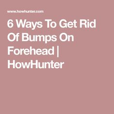 6 Ways To Get Rid Of Bumps On Forehead   HowHunter