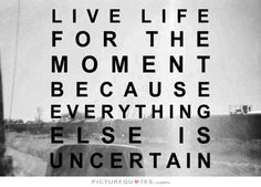 live life for the moment because everything else is uncertain