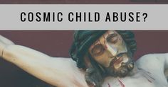 """Is Substitutionary Atonement Just a Type of """"Cosmic Child Abuse"""" That Christians Came Up With in the Middle Ages?"""