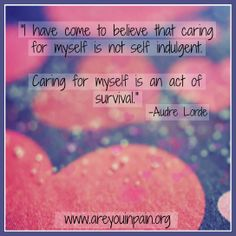"""Caring for myself is an act of survival."" Remember this today on #valentinesday! thinking of all of you :) #chronicpain #inspiration #quote #painwarriors  www.areyouinpain.org"