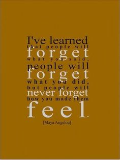 i've learned that people will forget what you said. people will forget what you did. but people will never forget how you made them feel. Great Quotes, Quotes To Live By, Inspirational Quotes, Awesome Quotes, The Words, Maya Angelou Quotes, Photo Quotes, Good Thoughts, Positive Thoughts