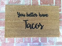 """NEW! """"You better have Tacos"""" Doormat, Funny Doormat, Outdoor Mat, Rugs, Home and Living, 18x30, Coir, Hand Painted by ShopJosieB on Etsy https://www.etsy.com/listing/272198832/new-you-better-have-tacos-doormat-funny"""