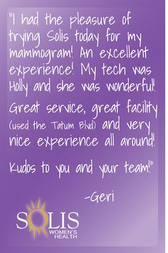 """I had the pleasure of trying Solis today for my mammogram!  An excellent experience!  My tech was Holly and she was wonderful!  Great service, great facility (used the Tatum Blvd) and very nice experience all around!  Kudos to you and your team!"" - Geri"
