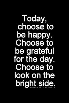 Today, choose to be happy. Choose to be grateful for the day. Choose to look on the bright side.