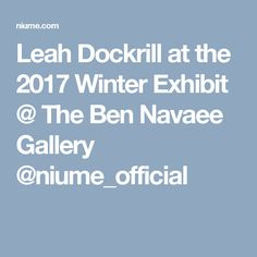 Leah Dockrill at the 2017 Winter Exhibit @ The Ben Navaee Gallery   @niume_official
