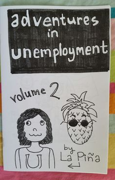 Books tell you how to get a job...but not how to cope when you cant get one.  So La Piña coped in the best way she knew how-- writing and drawing about her experiences. This zine is the result.  Adventures in Unemployment 2 features 18 action-packed pages filled with drawings, games, information, and philosophy. Its a funny and honest exploration of many issues related to unemployment. The zine is comprised of multiple pieces, ranging from Unemployment Bingo to a manifesto analyzing the…