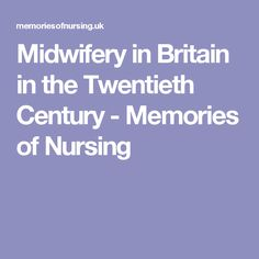 Midwifery in Britain in the Twentieth Century - Memories of Nursing