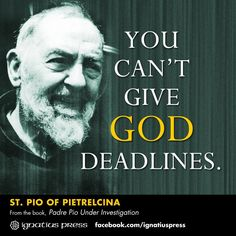 You can't give God deadlines. - St. Pio of Pietrelcina