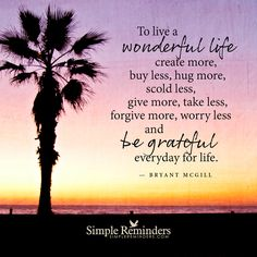 Forgive more, worry less and be grateful everyday for life To live a wonderful life create more, buy less, hug more, scold less, give more, take less, forgive more, worry less and be grateful everyday for life.