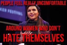 """""""People feel really uncomfortable around women who don't hate themselves."""" Mindy Kaling"""
