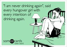 'I am never drinking again', said every hungover girl with every intention of drinking again.