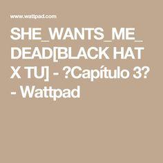 SHE_WANTS_ME_DEAD[BLACK HAT X TU] - 🎩Capítulo 3🎩 - Wattpad