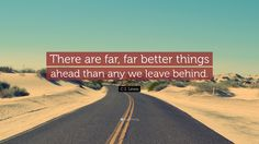 "C. S. Lewis Quote: ""There are far, far better things ahead than any we leave behind."""