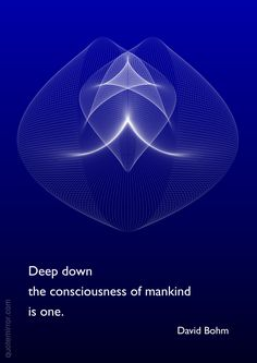 Deep down the consciousness of mankind is one. –David Bohm http://quotemirror.com/s/l8czy #consciousness #mankind