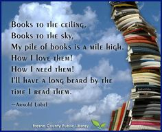 Books to the ceiling, Books to the sky, My pile of books is a mile high. How I love them! How I need them! I'll have a long beard by the time I read them! ~Arnold Lobel