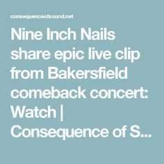 Nine Inch Nails share epic live clip from Bakersfield comeback concert: Watch | Consequence of Sound
