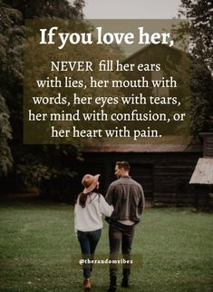 If you love her, never fill her ears with lies, her mouth with words, her eyes with tears, her mind with confusion, or her heart with pain. #Truelovequotes #Reallovequotes #Purelovequotes #Unconditionallovequotes #Deeplovequotes #Emotionallovequotes #Lovequotes #Quotesforgf #Inspirationallovequotes #Quotesforbf #Quotes #Couplequote #Relationshipquotes #Specialquotes #Surpriselovequotes #Speciallovequotes #Cutequotes #Sweetquotes #Quoteoftheday #Quotetoinspireyou #Quotesandsaying… Short Love Quotes For Him, Pure Love Quotes, Most Beautiful Love Quotes, Couples Quotes For Him, Flirty Quotes For Him, Small Love Quotes, Quotes For Your Boyfriend, Love Picture Quotes, Relationship Quotes For Him