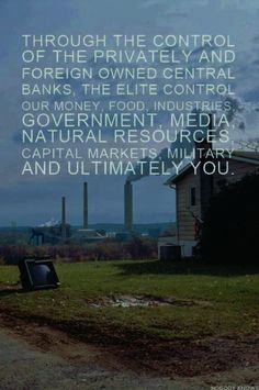Through the control of the privately & foreign owned central banks, the elite control our money, food, industries, government media, natural resources, capital markets, military, and ultimately you.