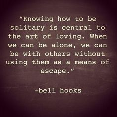 """Knowing how to be solitary is central to the art of loving. When we can be alone, we can be with others without using them as a means of excape"" - bell hooks"