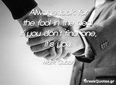 Always look for the fool in the deal. If you don't find one, it's you - Mark Cuban Mark Cuban, Greek Quotes, The Fool, Mindset, Sailing, My Life, Inspiration, Candle, Biblical Inspiration
