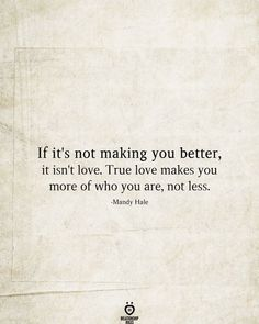 If it's not making you better, it isn't love. True love makes you more of who you are, not less. # If it's Not Making You Better, It Isn't Love. Wisdom Quotes, True Quotes, Motivational Quotes, Inspirational Quotes, Affirmation Quotes, Robert Kiyosaki, Tony Robbins, Quotes For Him, Quotes To Live By